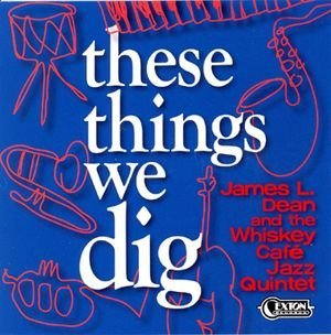James L. Dean And The Whiskey Cafe Jazz Quintet These Things We Dig