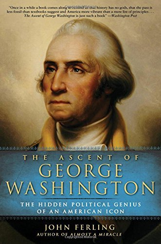 John Ferling The Ascent Of George Washington The Hidden Political Genius Of An American Icon