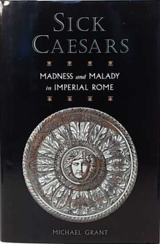 Michael Grant Sick Caesars Madness And Malady In Imperial Rome