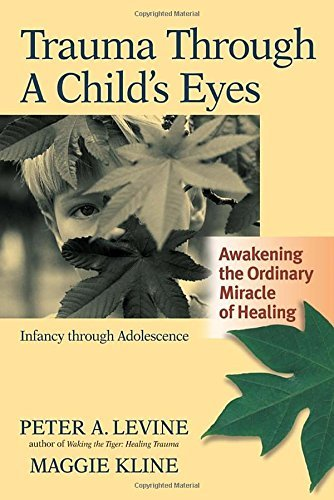 Peter A. Levine Trauma Through A Child's Eyes Awakening The Ordinary Miracle Of Healing; Infanc