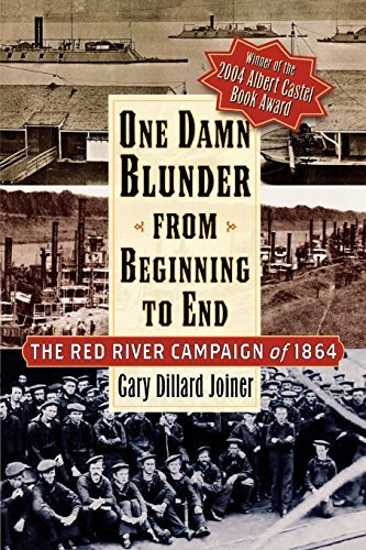 Gary D. Joiner One Damn Blunder From Beginning To End The Red River Campaign Of 1864