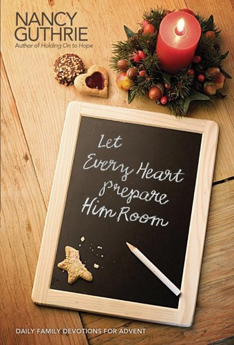Nancy Guthrie Let Every Heart Prepare Him Room Daily Family Devotions For Advent