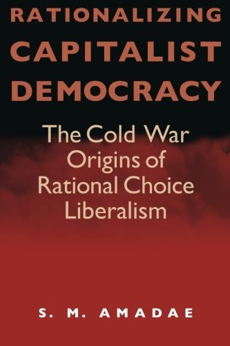 S. M. Amadae Rationalizing Capitalist Democracy The Cold War Origins Of Rational Choice Liberalis 0002 Edition;