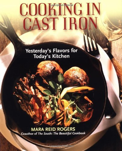 Mara Reid Rogers Cooking In Cast Iron Yesterday's Flavors For Today's Kitchen