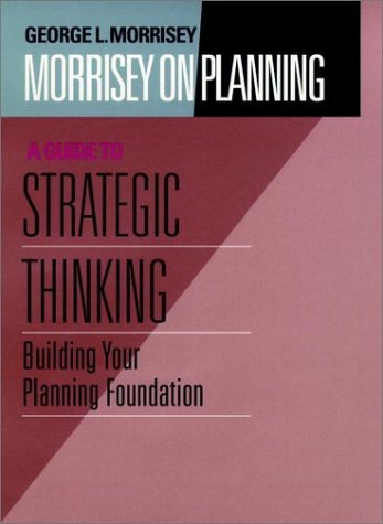 George Morrisey Morrisey On Planning A Guide To Strategic Thinkin Building Your Planning Foundation