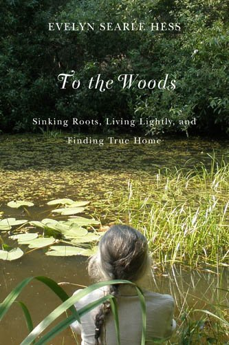 Evelyn Searle Hess To The Woods Sinking Roots Living Lightly And Finding True H