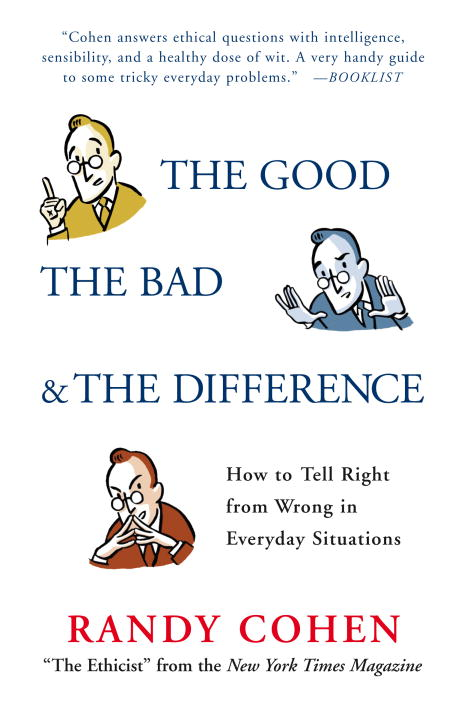 Randy Cohen The Good The Bad & The Difference How To Tell Right From Wrong In Everyday Situations