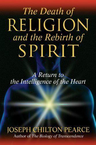 Joseph Chilton Pearce The Death Of Religion And The Rebirth Of Spirit A Return To The Intelligence Of The Heart