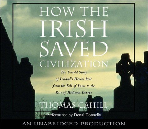 Thomas Cahill How The Irish Saved Civilization The Untold Story Of Ireland's Heroic Role From Th