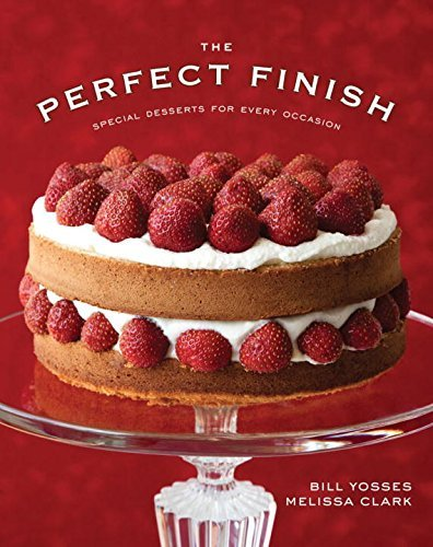 Bill Yosses The Perfect Finish Special Desserts For Every Occasion