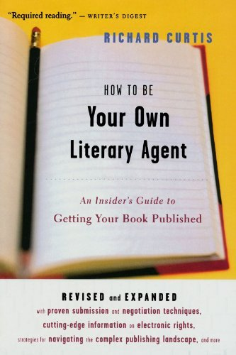 Richard Curtis How To Be Your Own Literary Agent An Insider's Guide To Getting Your Book Published Revised And Exp