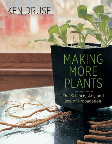 Ken Druse Making More Plants The Science Art And Joy Of Propagation