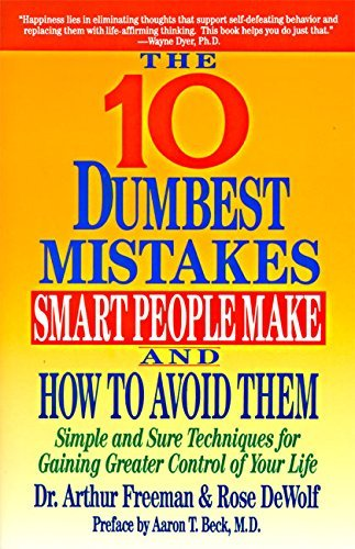 Arthur Freeman 10 Dumbest Mistakes Smart People Make And How To A Simple And Sure Techniques For Gaining Greater Co Harperperennial