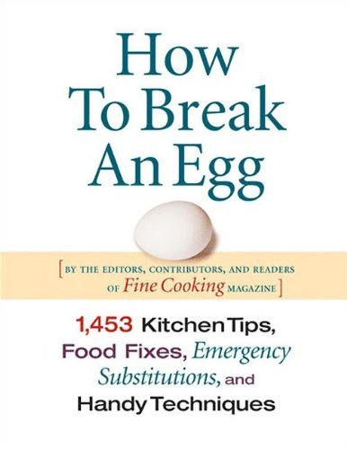 Editors Of Fine Cooking How To Break An Egg 1 453 Kitchen Tips Food Fixes Emergency Substit
