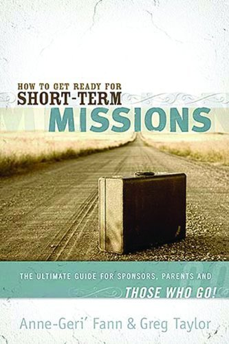 Anne Geri' Fann How To Get Ready For Short Term Missions The Ultimate Guide For Sponsors Parents And Tho