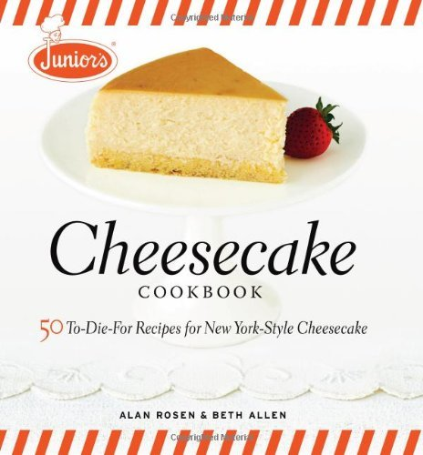 Alan Rosen Junior's Cheesecake Cookbook 50 To Die For Recipes For New York Style Cheeseca