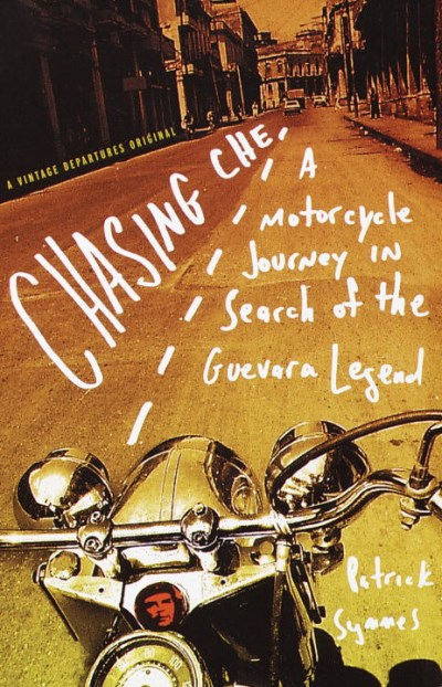 Patrick Symmes Chasing Che A Motorcycle Journey In Search Of The Guevara Leg