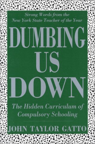 John Gatto Dumbing Us Down The Hidden Curriculum Of Compulso