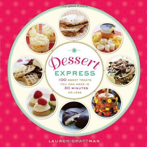 Lauren Chattman Dessert Express 100 Sweet Treats You Can Make In 30 Minutes Or Le