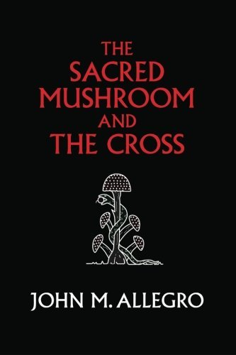 John M. Allegro The Sacred Mushroom And The Cross A Study Of The Nature And Origins Of Christianity 0040 Edition;anniversary