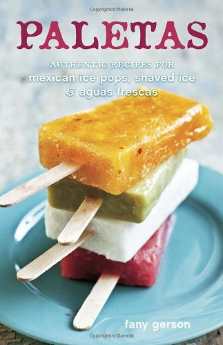 Fany Gerson Paletas Authentic Recipes For Mexican Ice Pops Shaved Ic