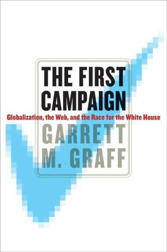 Garrett M. Graff First Campaign The Globalization The Web And The Race For The Whit