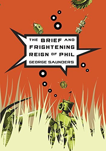 George Saunders The Brief And Frightening Reign Of Phil