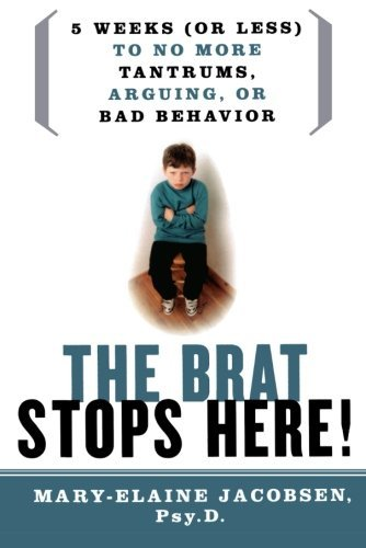 Mary Elaine Jacobsen The Brat Stops Here! 5 Weeks (or Less) To No More Tantrums Arguing O