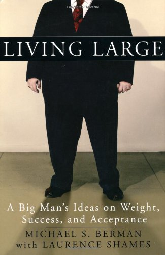 Michael S. Berman Living Large A Big Man's Ideas On Weight Success & Acceptance