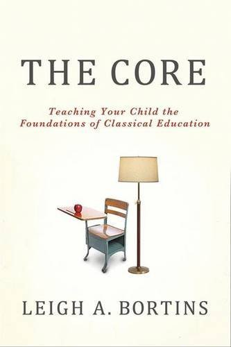 Leigh A. Bortins The Core Teaching Your Child The Foundations Of Classical