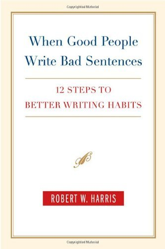 Robert W. Harris When Good People Write Bad Sentences 12 Steps To Better Writing Habits