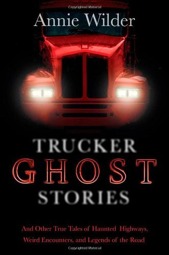 Annie Wilder Trucker Ghost Stories And Other True Tales Of Haunted Highways Weird E
