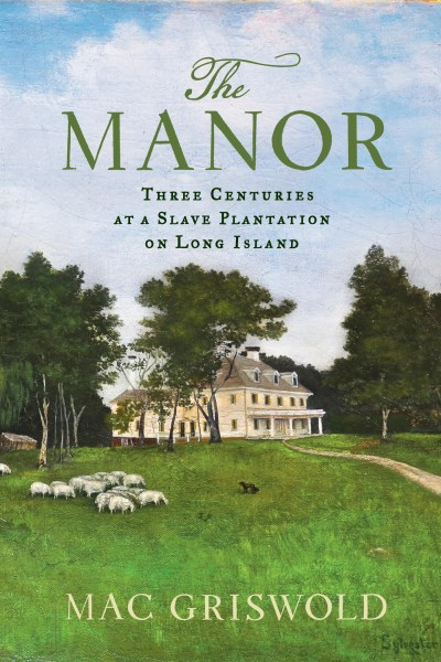 Mac Griswold The Manor Three Centuries At A Slave Plantation On Long Isl