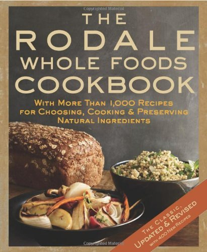 Rodale Press The Rodale Whole Foods Cookbook With More Than 1 000 Recipes For Choosing Cookin Updated Revise