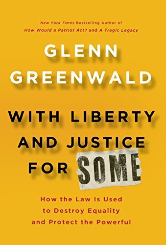 Glenn Greenwald With Liberty And Justice For Some How The Law Is Used To Destroy Equality And Prote