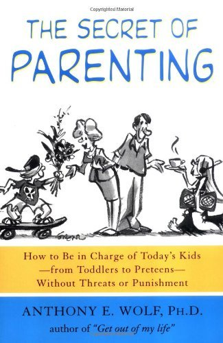 Anthony E. Wolf The Secret Of Parenting How To Be In Charge Of Today's Kids From Toddler