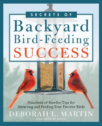 Deborah L. Martin Secrets Of Backyard Bird Feeding Success Hundreds Of Surefire Tips For Attracting And Feed