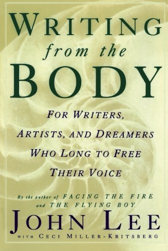 John Lee Writing From The Body For Writers Artists And Dreamers Who Long To Fre
