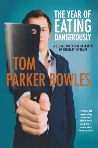 Tom Parker Bowles The Year Of Eating Dangerously A Global Adventure In Search Of Culinary Extremes