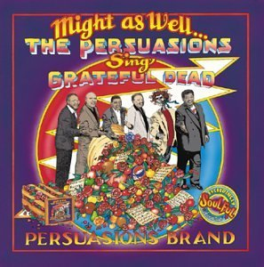 Persuasions Might As Well Persuasions Sing T T Grateful Dead