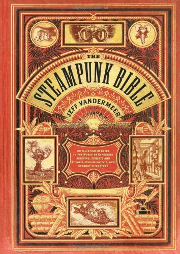 Jeff Vandermeer The Steampunk Bible An Illustrated Guide To The World Of Imaginary Ai
