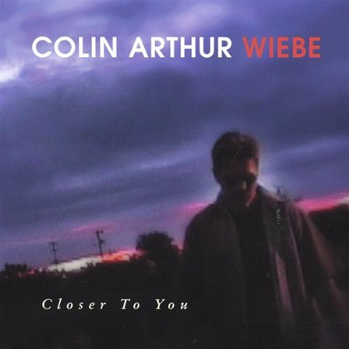 Colin Arthur Wiebe Closer To You
