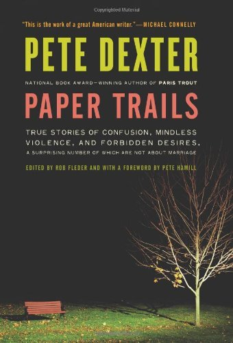 Pete Dexter Paper Trails True Stories Of Confusion Mindless Violence And