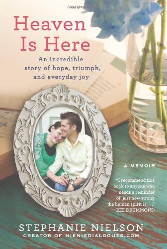 Stephanie Nielson Heaven Is Here An Incredible Story Of Hope Triumph And Everyda