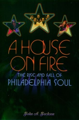 John A. Jackson A House On Fire The Rise And Fall Of Philadelphia Soul