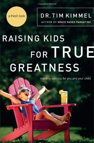 Tim Kimmel Raising Kids For True Greatness Redefine Success For You And Your Child