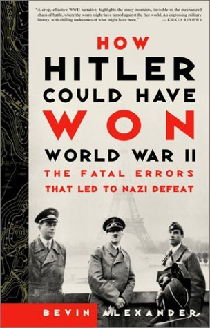 Bevin Alexander How Hitler Could Have Won World War Ii The Fatal Errors That Led To Nazi Defeat