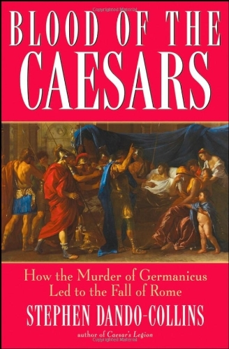 Stephen Dando Collins Blood Of The Caesars How The Murder Of Germanicus Led To The Fall Of R