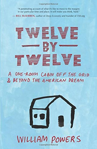 William Powers Twelve By Twelve A One Room Cabin Off The Grid & Beyond The Americ