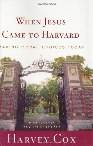 Harvey Cox When Jesus Came To Harvard Making Moral Choices Today